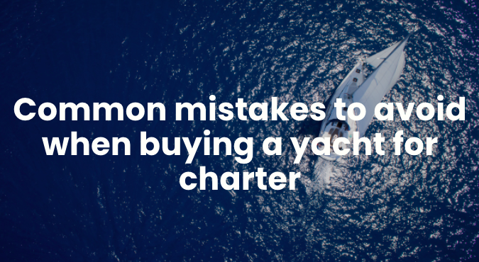 Common mistakes to avoid when buying a yacht for charter